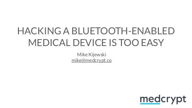 HACKING A BLUETOOTH-ENABLED MEDICAL DEVICE IS TOO EASY Mike Kijewski mike@medcrypt.co