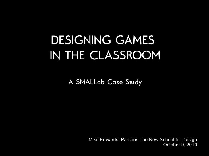 DESIGNING GAMES IN THE CLASSROOM   A SMALLab Case Study            Mike Edwards, Parsons The New School for Design        ...