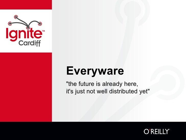 "Everyware <ul><li>""the future is already here,  </li></ul><ul><li>it's just not well distributed yet"" </li></ul>"