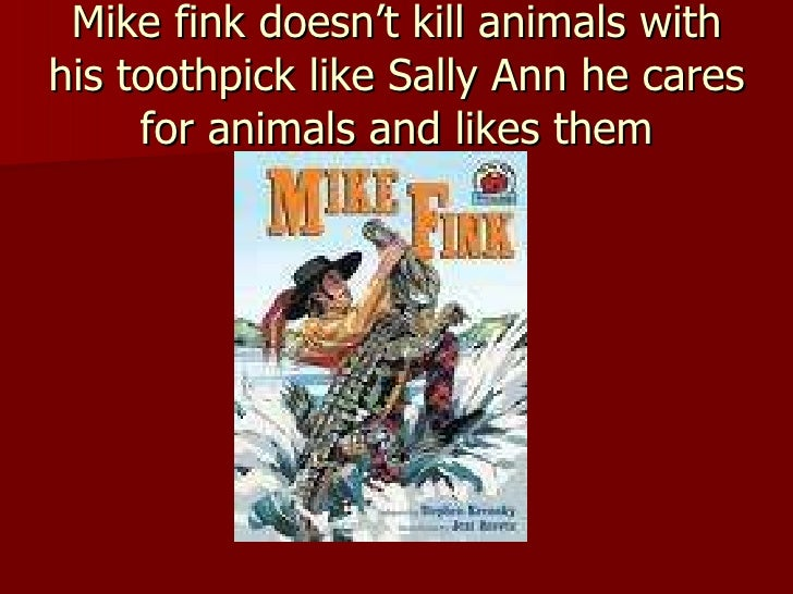 Mike fink doesn't kill animals with his toothpick like Sally Ann he cares for animals and likes them