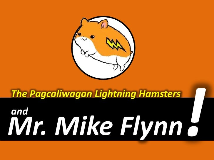 The Pagcaliwagan Lightning Hamsters<br />!<br />and<br />Mr. Mike Flynn<br />