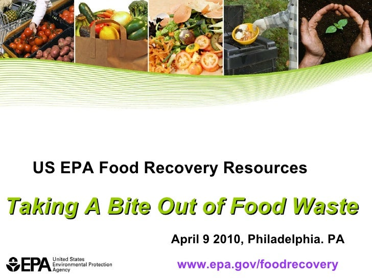 US EPA Food Recovery Resources Taking A Bite Out of Food Waste April 9 2010, Philadelphia. PA www.epa.gov/foodrecovery
