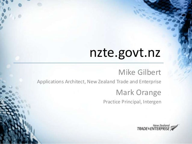 nzte.govt.nz Mike Gilbert Applications Architect, New Zealand Trade and Enterprise Mark Orange Practice Principal, Intergen