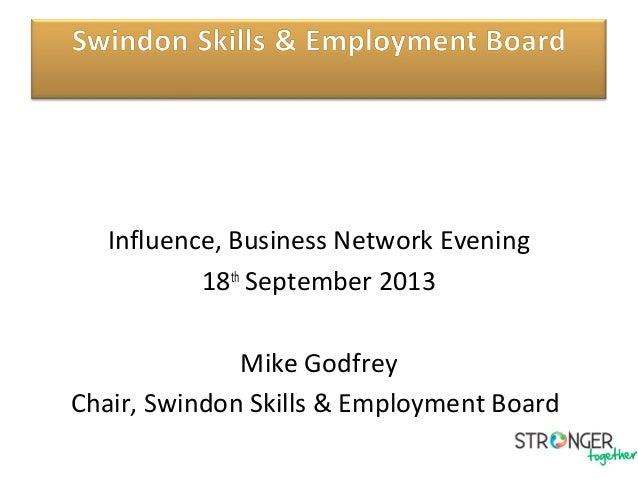Influence, Business Network Evening 18th September 2013 Mike Godfrey Chair, Swindon Skills & Employment Board