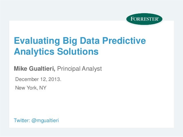 Evaluating Big Data PredictiveAnalytics SolutionsMike Gualtieri, Principal AnalystDecember 12, 2013.New York, NYTwitter: @...