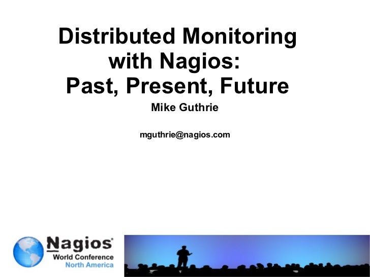 Distributed Monitoring with Nagios:  Past, Present, Future Mike Guthrie [email_address]