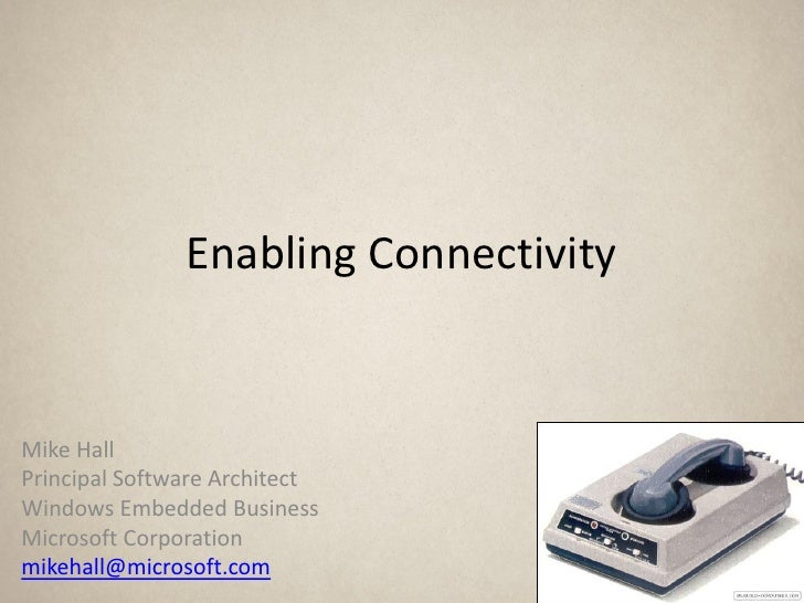 Enabling Connectivity   Mike Hall Principal Software Architect Windows Embedded Business Microsoft Corporation mikehall@mi...