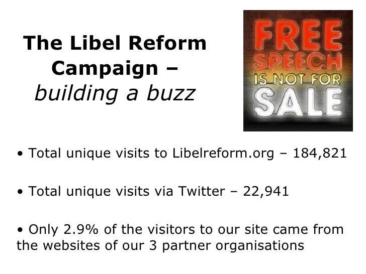 The Libel Reform Campaign –   building a buzz <ul><li>Total unique visits to Libelreform.org – 184,821 </li></ul><ul><li>T...