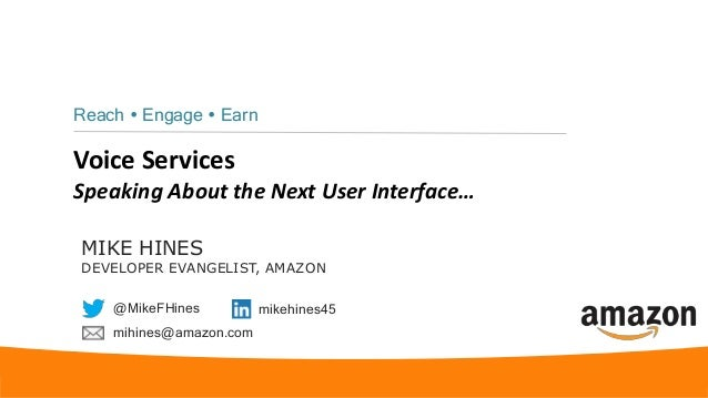 Voice Services Speaking About the Next User Interface… Reach  Engage  Earn MIKE HINES DEVELOPER EVANGELIST, AMAZON @Mike...