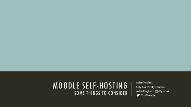 MOODLE SELF-HOSTING SOME THINGS TO CONSIDER Mike Hughes City University London Mike.Hughes.1@city.ac.uk CityMoodle