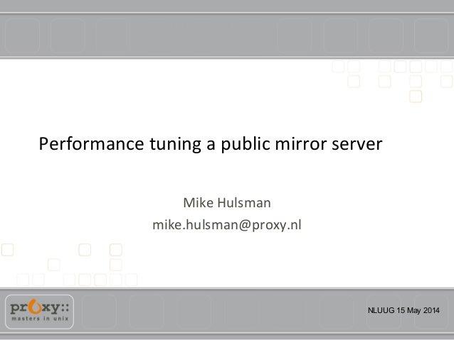 NLUUG 15 May 2014 Performance tuning a public mirror server Mike Hulsman mike.hulsman@proxy.nl