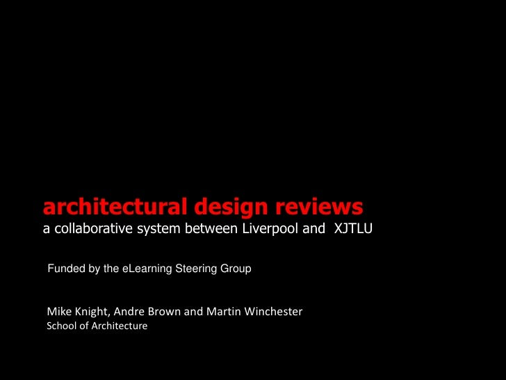 architectural design reviewsa collaborative system between Liverpool and XJTLUFunded by the eLearning Steering GroupMike K...