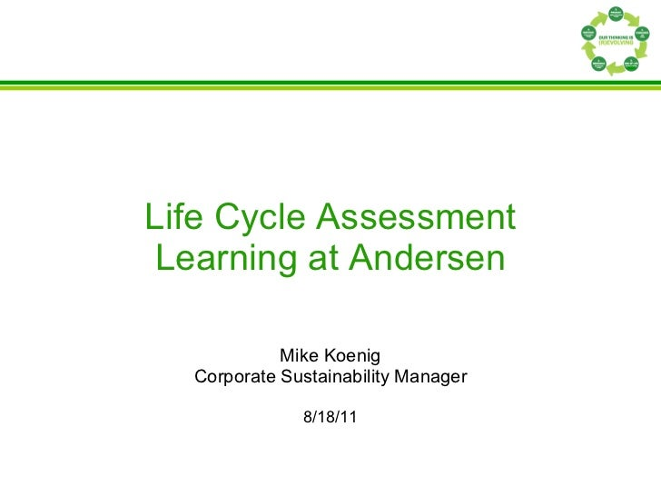 Life Cycle Assessment Learning at Andersen Mike Koenig Corporate Sustainability Manager 8/18/11