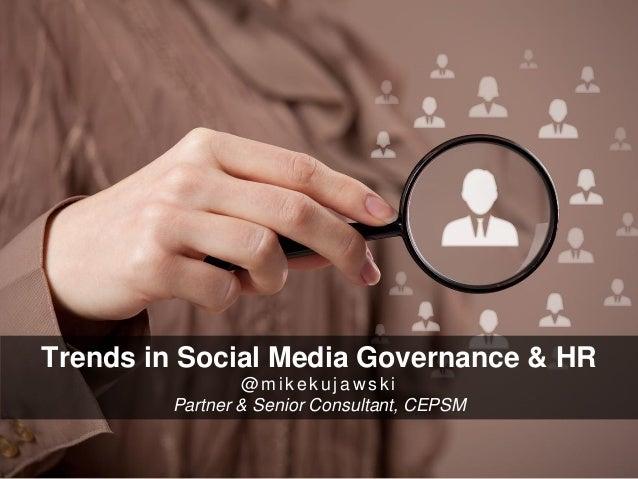 Trends in Social Media Governance & HR  @mikekujawski  Partner & Senior Consultant, CEPSM