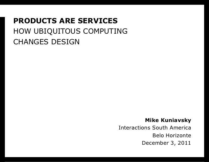 PRODUCTS ARE SERVICES HOW UBIQUITOUS COMPUTING CHANGES DESIGN Mike Kuniavsky Interactions South America Belo Horizonte Dec...