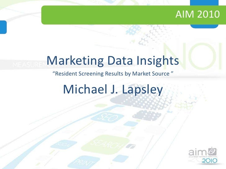 "AIM 2010<br />Marketing Data Insights<br />""Resident Screening Results by Market Source ""<br />Michael J. Lapsley<br />"