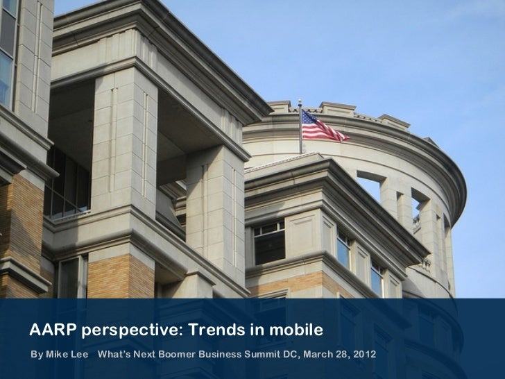 AARP perspective: Trends in mobileBy Mike Lee What's Next Boomer Business Summit DC, March 28, 2012