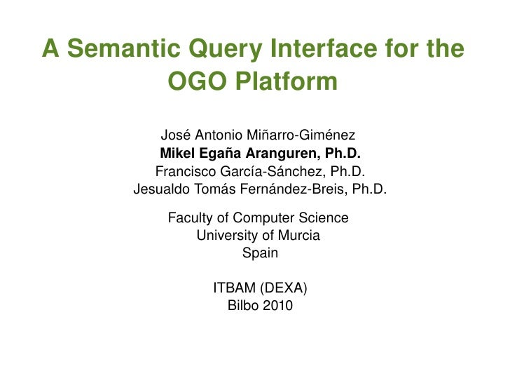 A semantic query interface for the OGO platform <ul><ul><li>José Antonio Miñarro-Giménez (jose.minyarro@um.es)  </li></ul>...