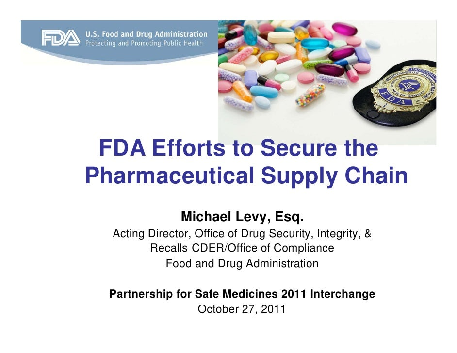 FDA Efforts to Secure thePharmaceutical Supply Chain                Michael Levy, Esq.  Acting Director, Office of Drug Se...