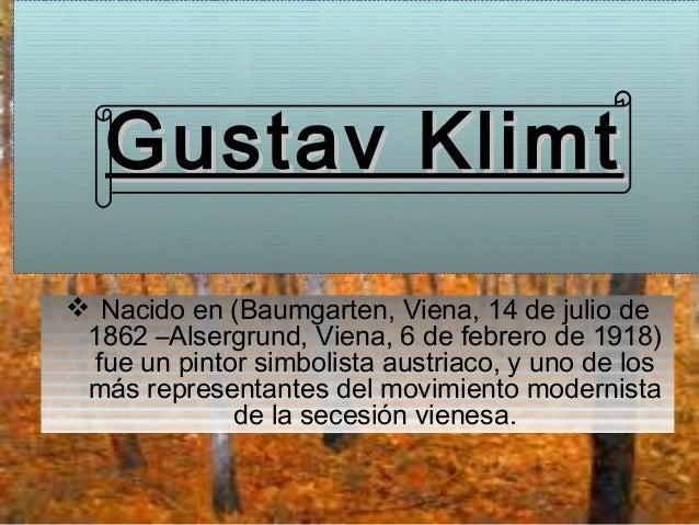 Gustav Klimt Nacido en (Baumgarten, Viena, 14 de julio de 1862 –Alsergrund, Viena, 6 de febrero de 1918) fue un pintor si...