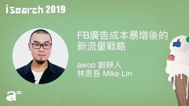 2019 FB廣告成本暴暴增後的 新流量量戰略略 awoo 創辦⼈人 林林思吾 Mike Lin
