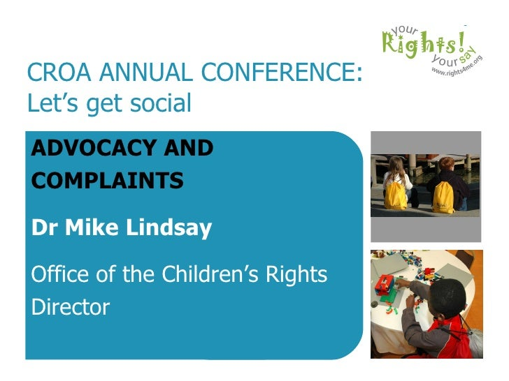 CROA ANNUAL CONFERENCE: Let's get social ADVOCACY AND COMPLAINTS Dr Mike Lindsay Office of the Children's Rights Director