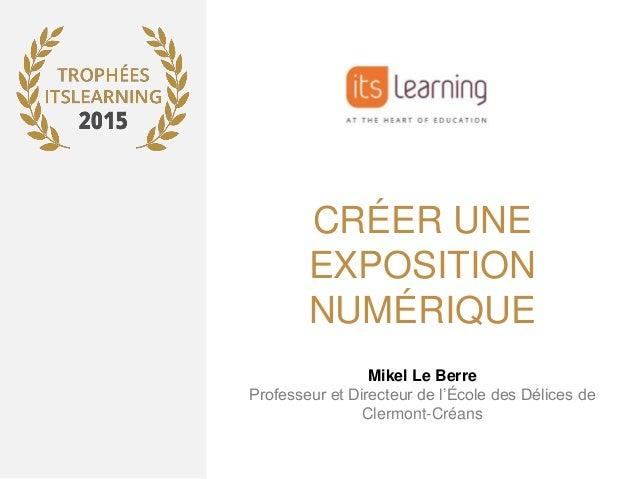 CRÉER UNE EXPOSITION NUMÉRIQUE Mikel Le Berre Professeur et Directeur de l'École des Délices de Clermont-Créans