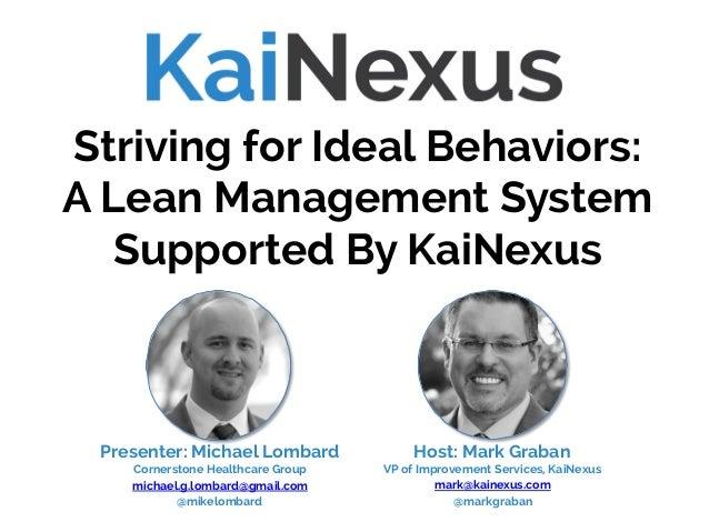 Host: Mark Graban VP of Improvement Services, KaiNexus mark@kainexus.com @markgraban Striving for Ideal Behaviors: A Lean ...