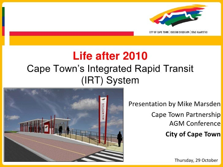 Life after 2010Cape Town's Integrated Rapid Transit (IRT) System<br />Presentation by Mike Marsden<br />Cape Town Partners...
