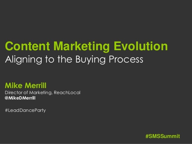Content Marketing Evolution Aligning to the Buying Process Mike Merrill Director of Marketing, ReachLocal @MikeDMerrill #L...