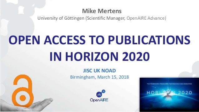 OPEN ACCESS TO PUBLICATIONS IN HORIZON 2020 JISC UK NOAD Birmingham, March 15, 2018 Mike Mertens University of Göttingen (...