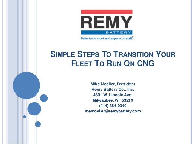 SIMPLE STEPS TO TRANSITION YOURFLEET TO RUN ON CNGMike Moeller, PresidentRemy Battery Co., Inc.4301 W. Lincoln Ave.Milwauk...