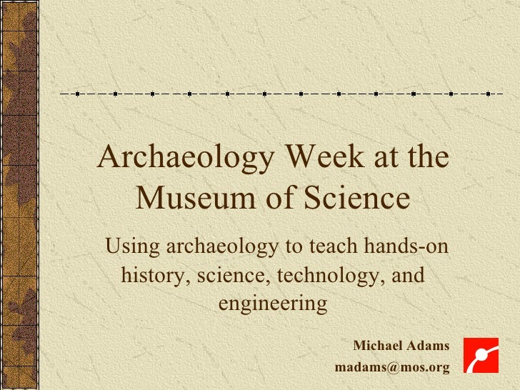 Archaeology Week at the Museum of Science Using archaeology to teach hands-on history, science, technology, and engineerin...