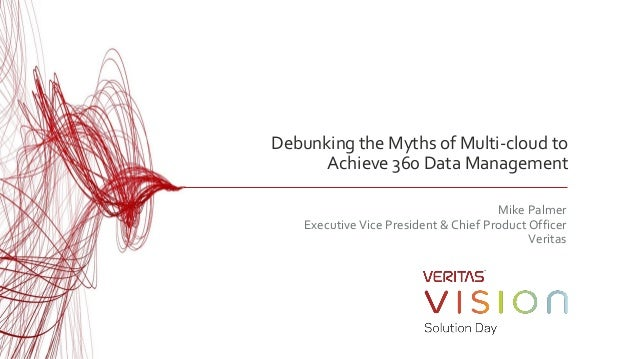 Debunking the Myths of Multi-cloud to Achieve 360 Data Management Mike Palmer ExecutiveVice President & Chief Product Offi...