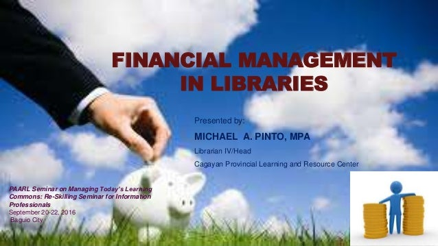 FINANCIAL MANAGEMENT IN LIBRARIES Presented by: MICHAEL A. PINTO, MPA Librarian IV/Head Cagayan Provincial Learning and Re...