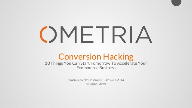 Conversion Hacking 10 Things You Can Start Tomorrow To Accelerate Your Ecommerce Business Ometria breakfast seminar – 4th ...