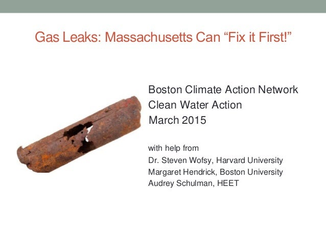 "Gas Leaks: Massachusetts Can ""Fix it First!"" Boston Climate Action Network Clean Water Action March 2015 with help from Dr..."