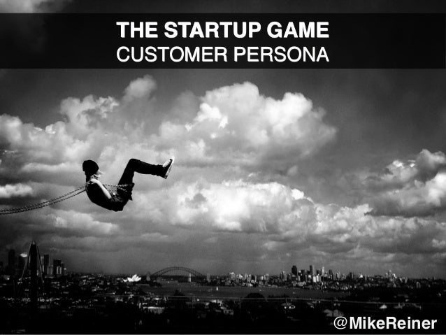 THE STARTUP GAME CUSTOMER PERSONA @MikeReiner..