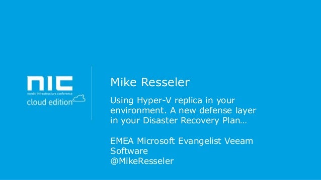 Mike Resseler Using Hyper-V replica in your environment. A new defense layer in your Disaster Recovery Plan… EMEA Microsof...