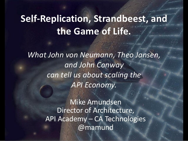 Self-Replication, Strandbeest, and the Game of Life. What John von Neumann, Theo Jansen, and John Conway can tell us about...