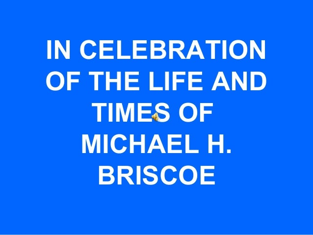 IN CELEBRATION OF THE LIFE AND TIMES OF MICHAEL H. BRISCOE