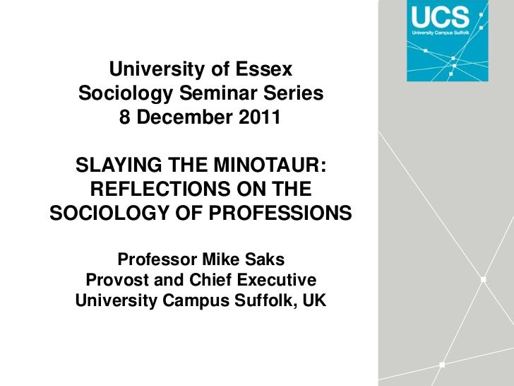 University of Essex  Sociology Seminar Series      8 December 2011  SLAYING THE MINOTAUR:   REFLECTIONS ON THESOCIOLOGY OF...