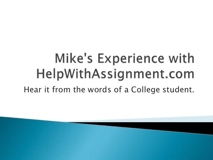 Mike's Experience with HelpWithAssignment.com<br />Hear it from the words of a College student.<br />