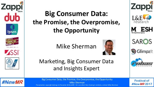 Big	Consumer	Data,	the	Promise,	the	Overpromise,	the	Opportunity	 Mike	Sherman	 Presenta:on	copyright	belongs	to	Presenter...