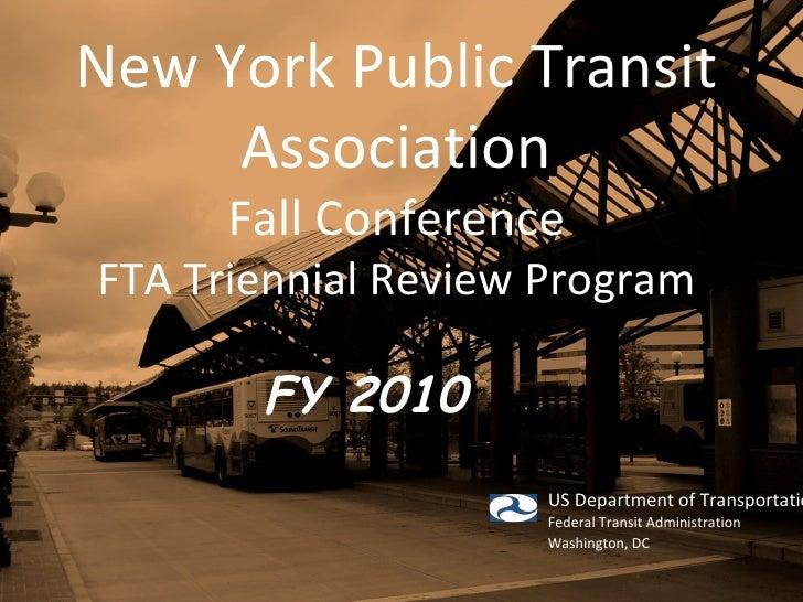 New York Public Transit Association Fall Conference FTA Triennial Review Program FY 2010   US Department of Transportation...