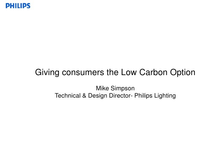 Giving consumers the Low Carbon Option<br />Mike Simpson<br />Technical & Design Director- Philips Lighting<br />