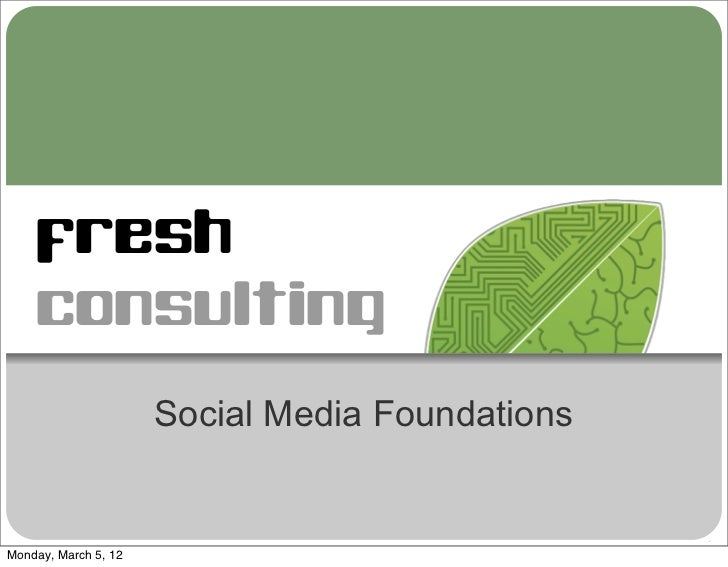 fresh    consulting                      Social Media FoundationsMonday, March 5, 12