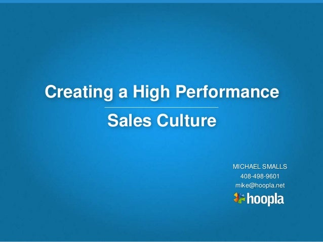 Copyright 2013 Hoopla Software, Inc. Creating a High Performance Sales Culture MICHAEL SMALLS 408-498-9601 mike@hoopla.net