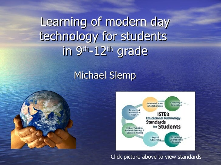 Learning of modern day technology for students  in 9 th -12 th  grade Michael Slemp Click picture above to view standards