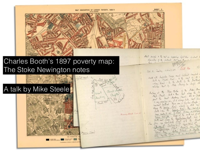 A talk by Mike Steele Charles Booth's 1897 poverty map: The Stoke Newington notes